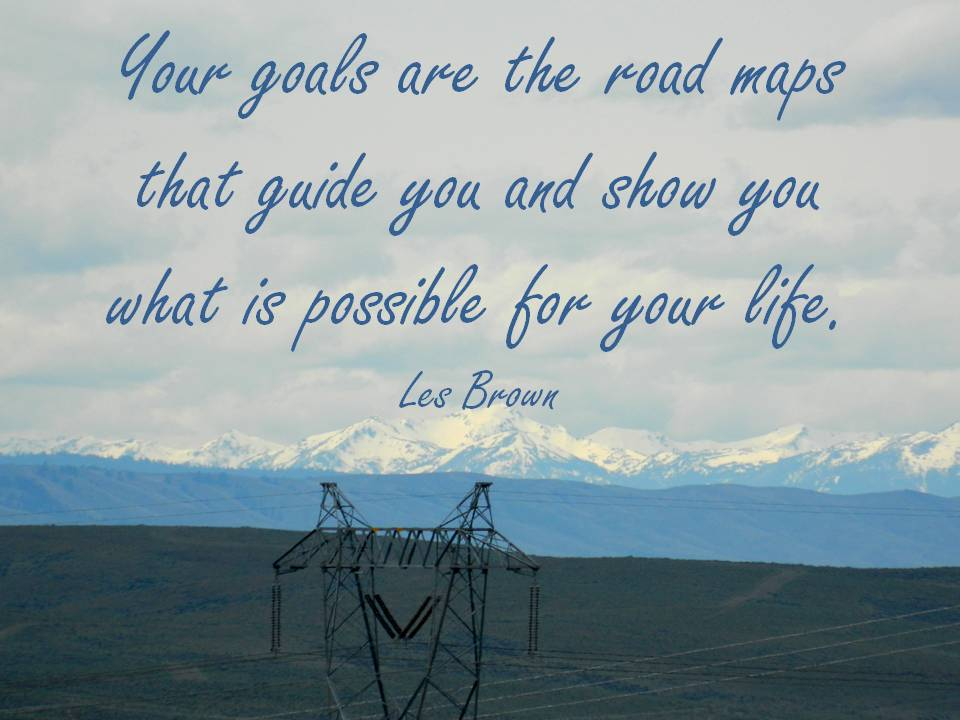 Your goals are the road maps that guide